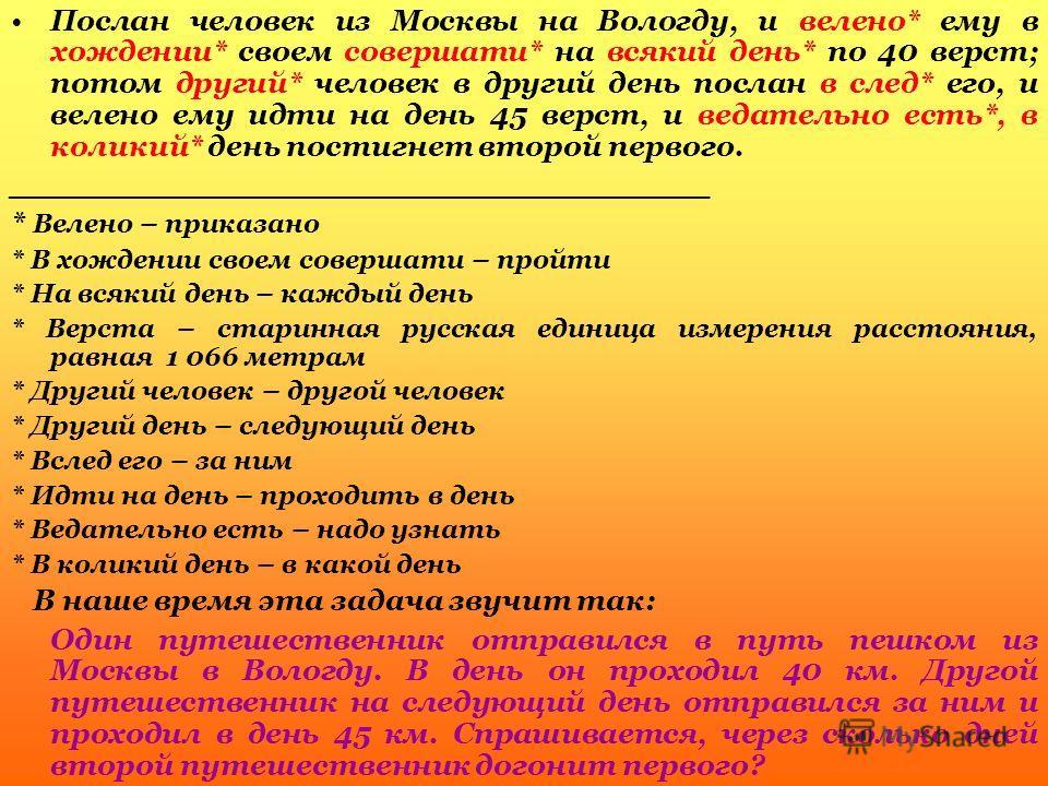 Послан человек из Москвы на Вологду, и велено* ему в хождении* своем совершати* на всякий день* по 40 верст; потом другий* человек в другий день послан в след* его, и велено ему идти на день 45 верст, и ведательно есть*, в коликий* день постигнет вто