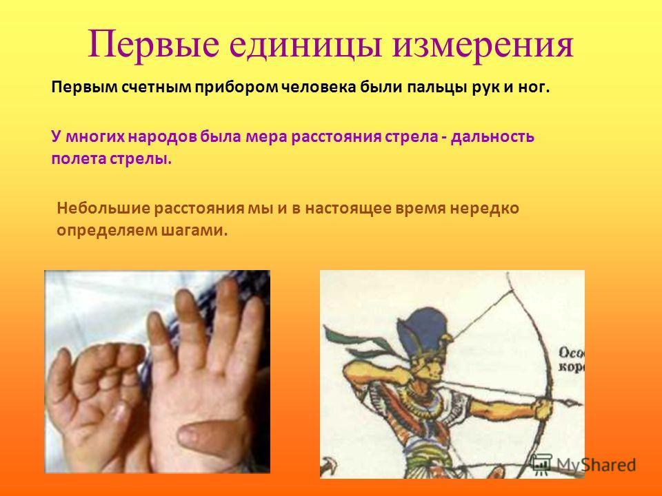 Первые единицы измерения Первым счетным прибором человека были пальцы рук и ног. У многих народов была мера расстояния стрела - дальность полета стрелы. Небольшие расстояния мы и в настоящее время нередко определяем шагами.