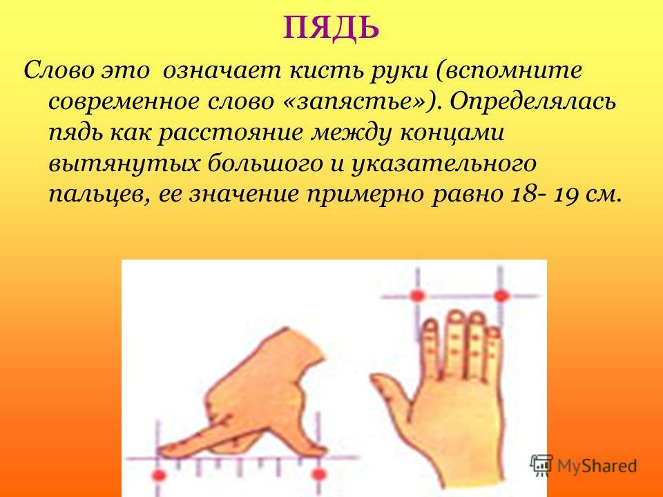 пядь Слово это означает кисть руки (вспомните современное слово «запястье»). Определялась пядь как расстояние между концами вытянутых большого и указательного пальцев, ее значение примерно равно 18- 19 см.