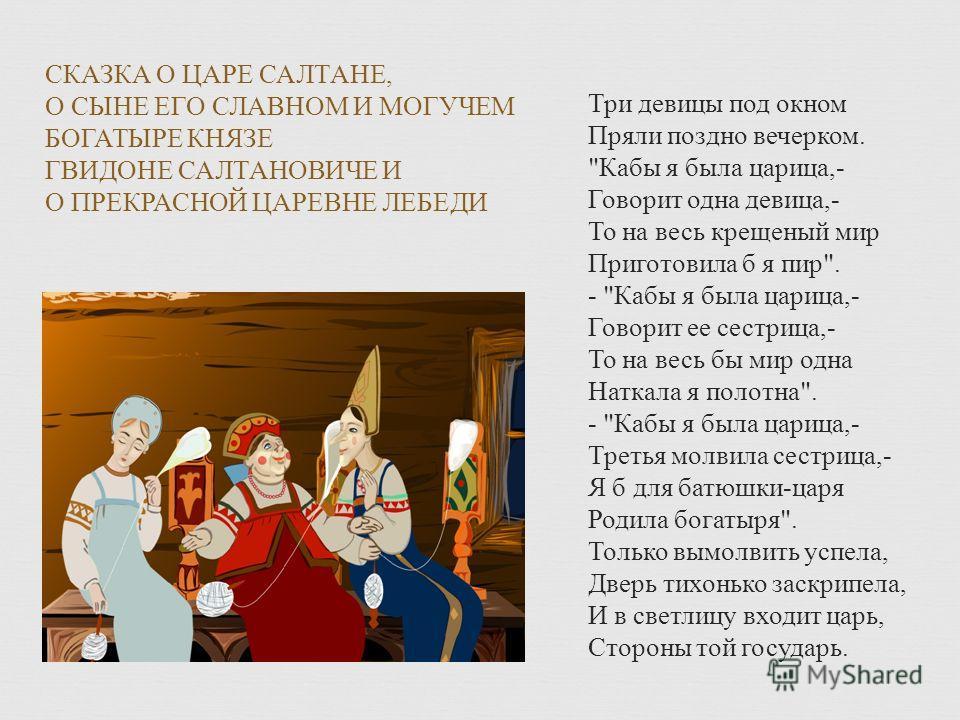 СКАЗКА О ЦАРЕ САЛТАНЕ, О СЫНЕ ЕГО СЛАВНОМ И МОГУЧЕМ БОГАТЫРЕ КНЯЗЕ ГВИДОНЕ САЛТАНОВИЧЕ И О ПРЕКРАСНОЙ ЦАРЕВНЕ ЛЕБЕДИ Три девицы под окном Пряли поздно вечерком.