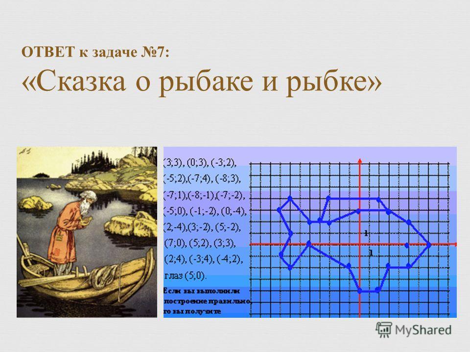 ОТВЕТ к задаче 7: « Сказка о рыбаке и рыбке »