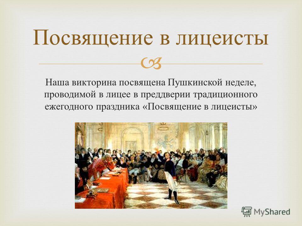 Наша викторина посвящена Пушкинской неделе, проводимой в лицее в преддверии традиционного ежегодного праздника « Посвящение в лицеисты » Посвящение в лицеисты