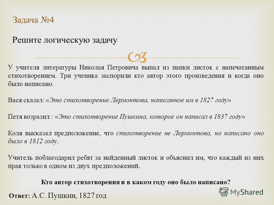 Решите логическую задачу Задача 4 Ответ: А.С. Пушкин, 1827 год У учителя литературы Николая Петровича выпал из папки листок с напечатанным стихотворением. Три ученика заспорили кто автор этого произведения и когда оно было написано. Вася сказал: «Это