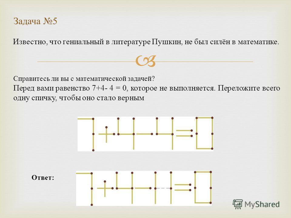 Известно, что гениальный в литературе Пушкин, не был силён в математике. Задача 5 Ответ: Справитесь ли вы с математической задачей? Перед вами равенство 7+4- 4 = 0, которое не выполняется. Переложите всего одну спичку, чтобы оно стало верным