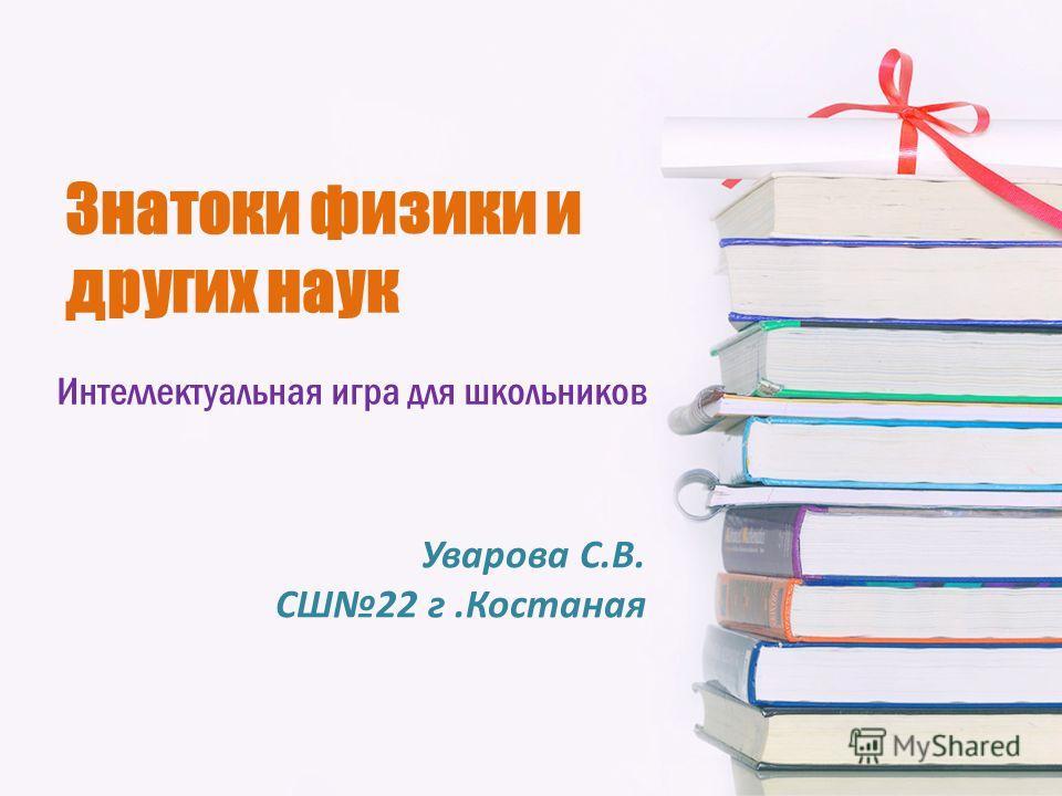 Знатоки физики и других наук Интеллектуальная игра для школьников Уварова С.В. СШ22 г.Костаная