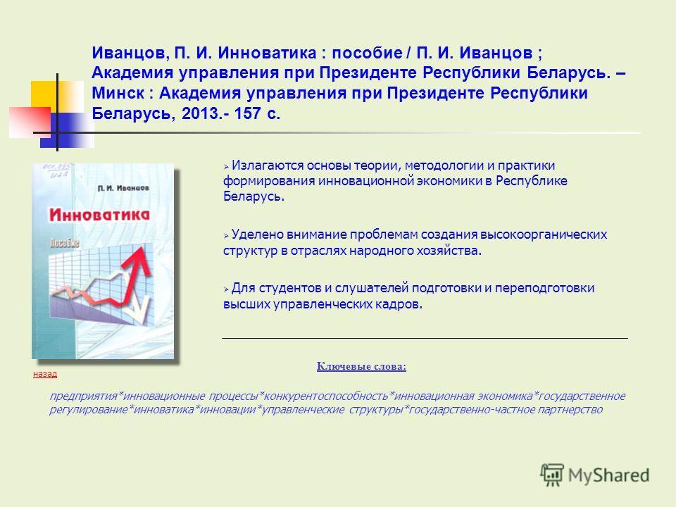 Излагаются основы теории, методологии и практики формирования инновационной экономики в Республике Беларусь. Уделено внимание проблемам создания высокоорганических структур в отраслях народного хозяйства. Для студентов и слушателей подготовки и переп