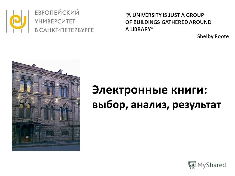 A UNIVERSITY IS JUST A GROUP OF BUILDINGS GATHERED AROUND A LIBRARY Shelby Foote Электронные книги: выбор, анализ, результат