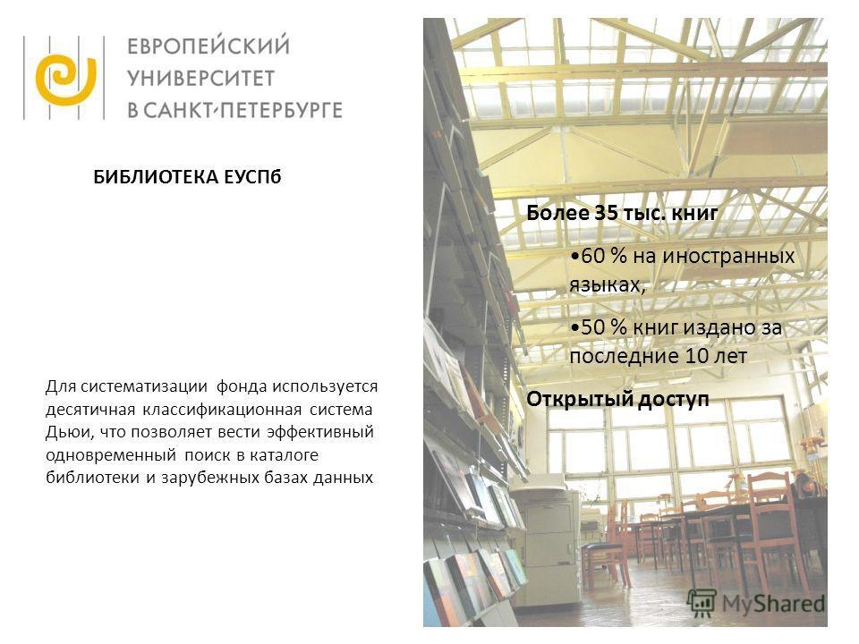 Более 35 тыс. книг 60 % на иностранных языках, 50 % книг издано за последние 10 лет Открытый доступ БИБЛИОТЕКА ЕУСПб Для систематизации фонда используется десятичная классификационная система Дьюи, что позволяет вести эффективный одновременный поиск