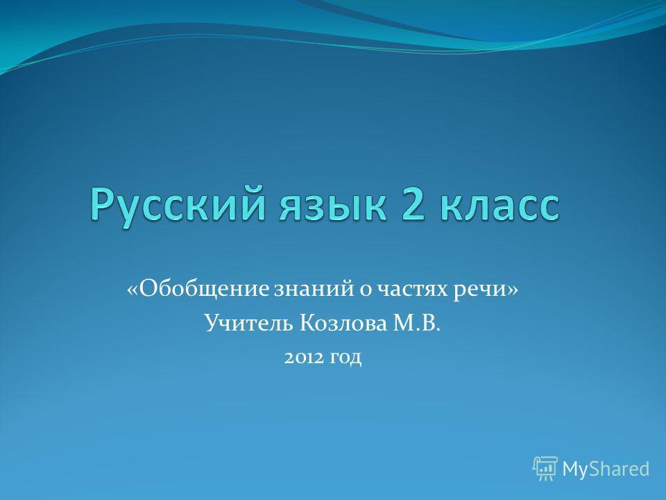 «Обобщение знаний о частях речи» Учитель Козлова М.В. 2012 год