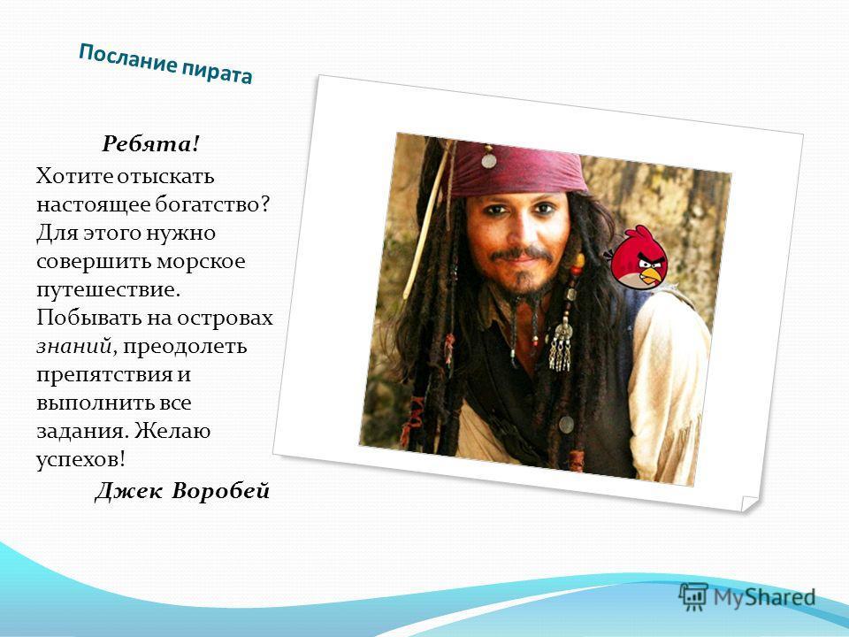 Послание пирата Ребята! Хотите отыскать настоящее богатство? Для этого нужно совершить морское путешествие. Побывать на островах знаний, преодолеть препятствия и выполнить все задания. Желаю успехов! Джек Воробей