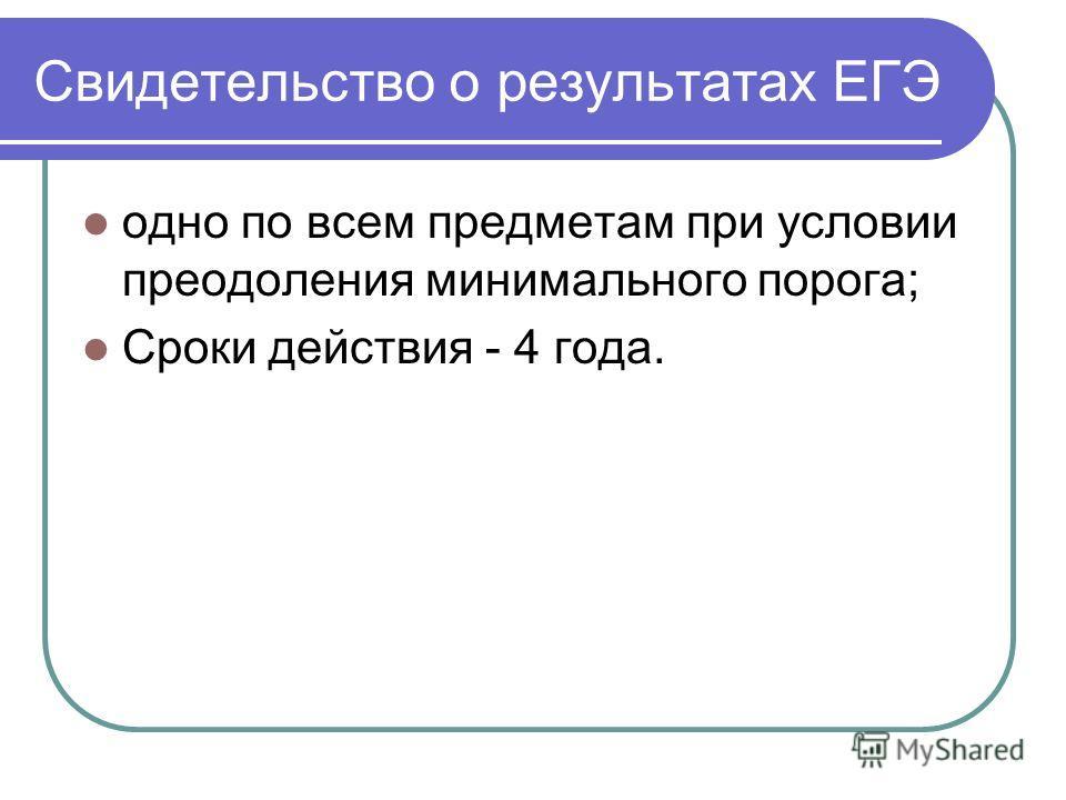 Свидетельство о результатах ЕГЭ одно по всем предметам при условии преодоления минимального порога; Сроки действия - 4 года.