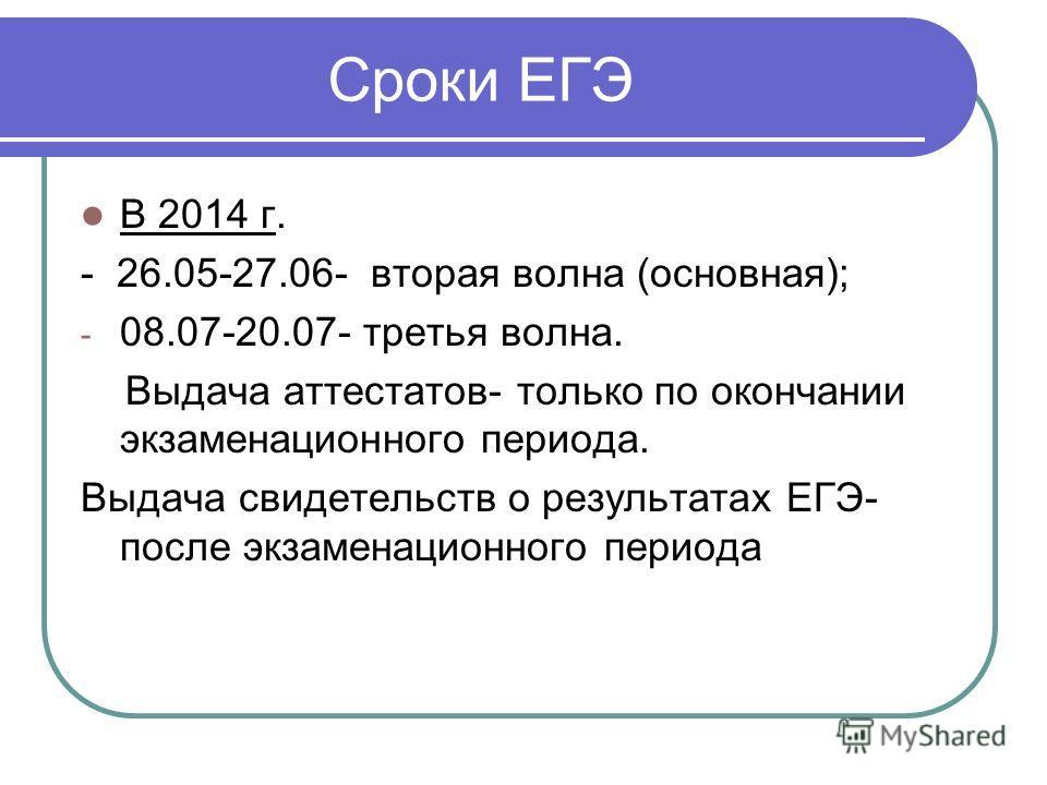 Сроки ЕГЭ В 2014 г. - 26.05-27.06- вторая волна (основная); - 08.07-20.07- третья волна. Выдача аттестатов- только по окончании экзаменационного периода. Выдача свидетельств о результатах ЕГЭ- после экзаменационного периода