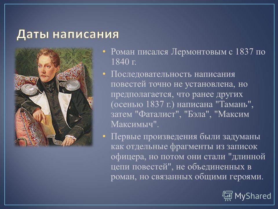 Роман писался Лермонтовым с 1837 по 1840 г. Последовательность написания повестей точно не установлена, но предполагается, что ранее других (осенью 1837 г.) написана