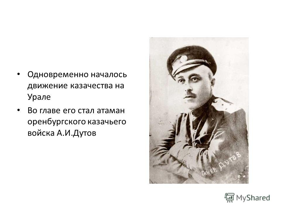 Одновременно началось движение казачества на Урале Во главе его стал атаман оренбургского казачьего войска А.И.Дутов