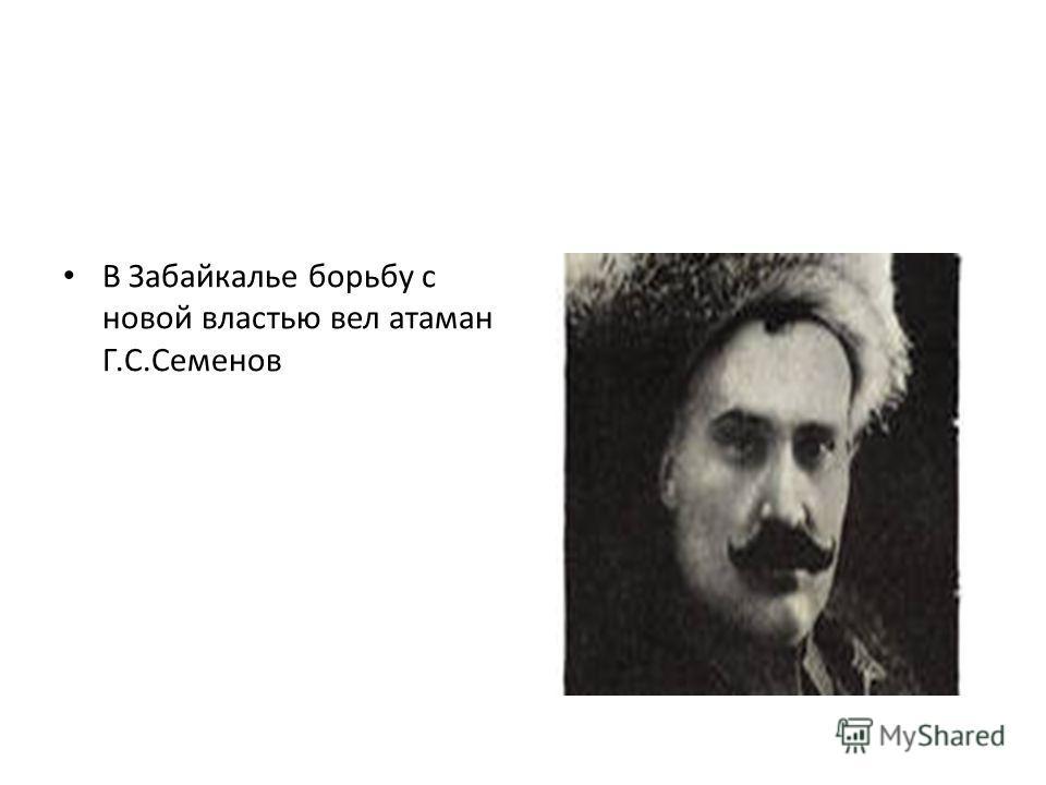 В Забайкалье борьбу с новой властью вел атаман Г.С.Семенов