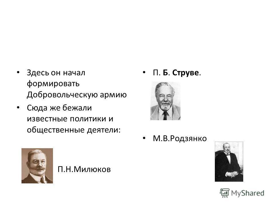 Здесь он начал формировать Добровольческую армию Сюда же бежали известные политики и общественные деятели: П.Н.Милюков П. Б. Струве. М.В.Родзянко