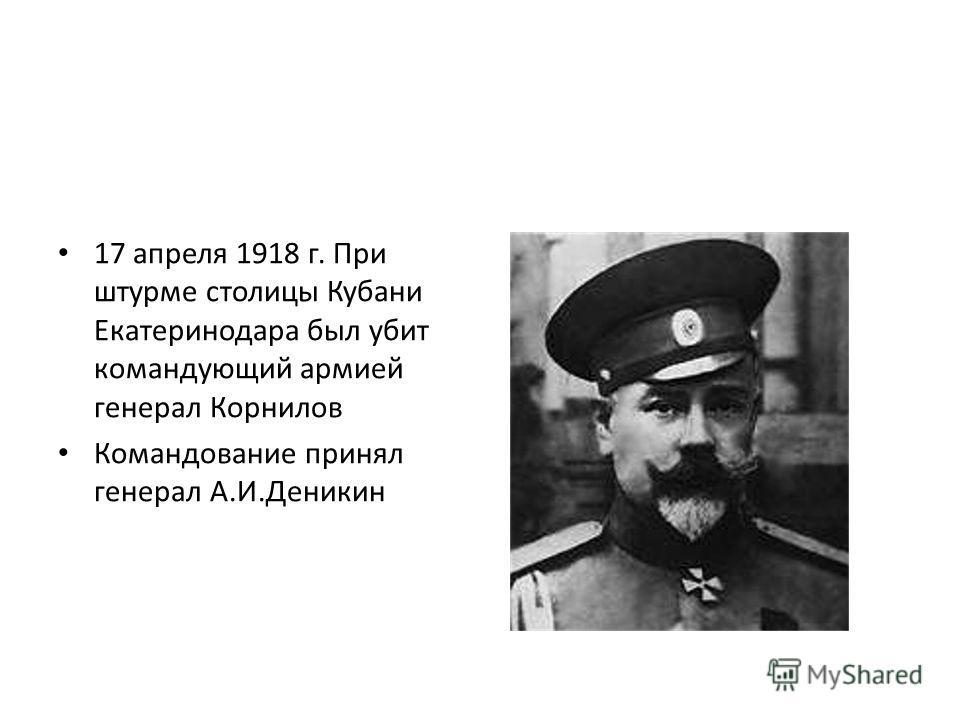 17 апреля 1918 г. При штурме столицы Кубани Екатеринодара был убит командующий армией генерал Корнилов Командование принял генерал А.И.Деникин