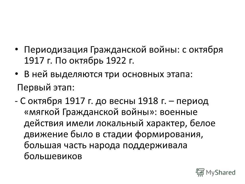 Периодизация Гражданской войны: с октября 1917 г. По октябрь 1922 г. В ней выделяются три основных этапа: Первый этап: - С октября 1917 г. до весны 1918 г. – период «мягкой Гражданской войны»: военные действия имели локальный характер, белое движение