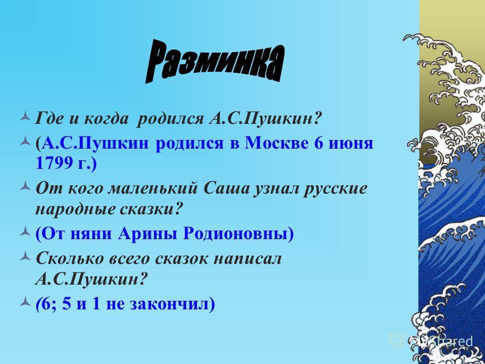 Где и когда родился А.С.Пушкин? (А.С.Пушкин родился в Москве 6 июня 1799 г.) От кого маленький Саша узнал русские народные сказки? (От няни Арины Родионовны) Сколько всего сказок написал А.С.Пушкин? (6; 5 и 1 не закончил)