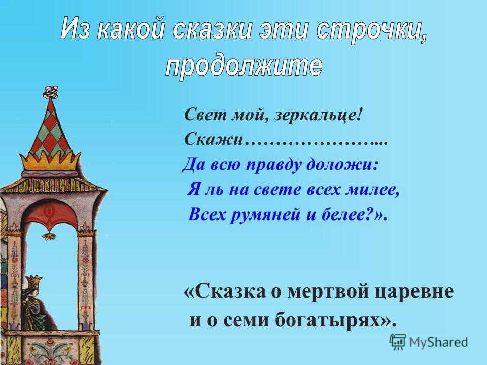Свет мой, зеркальце! Скажи…………………... Да всю правду доложи: Я ль на свете всех милее, Всех румяней и белее?». «Сказка о мертвой царевне и о семи богатырях».