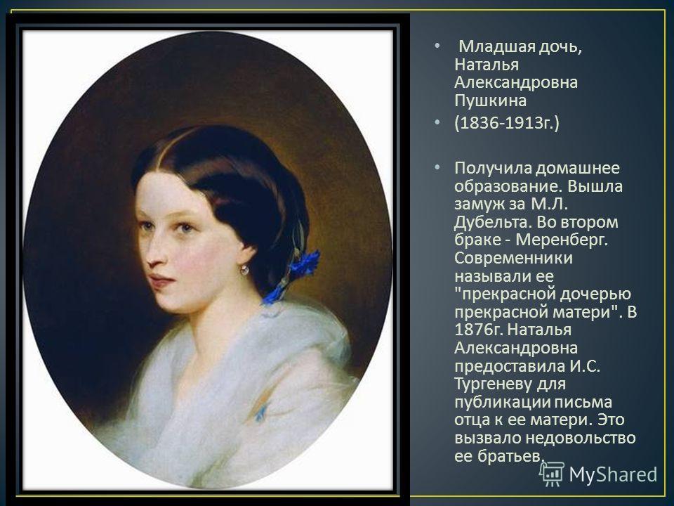 Младшая дочь, Наталья Александровна Пушкина (1836-1913 г.) Получила домашнее образование. Вышла замуж за М. Л. Дубельта. Во втором браке - Меренберг. Современники называли ее