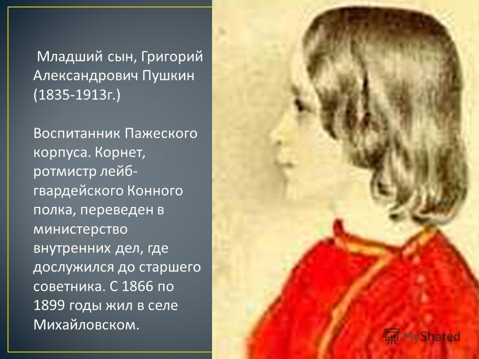 Младший сын, Григорий Александрович Пушкин (1835-1913 г.) Воспитанник Пажеского корпуса. Корнет, ротмистр лейб - гвардейского Конного полка, переведен в министерство внутренних дел, где дослужился до старшего советника. С 1866 по 1899 годы жил в селе