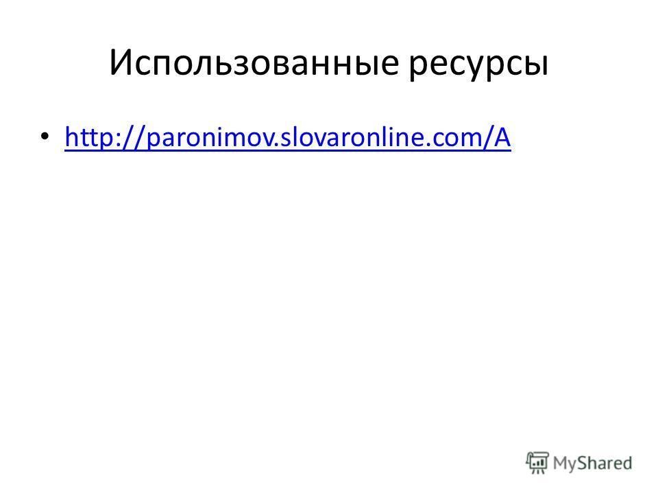 Использованные ресурсы http://paronimov.slovaronline.com/А http://paronimov.slovaronline.com/А