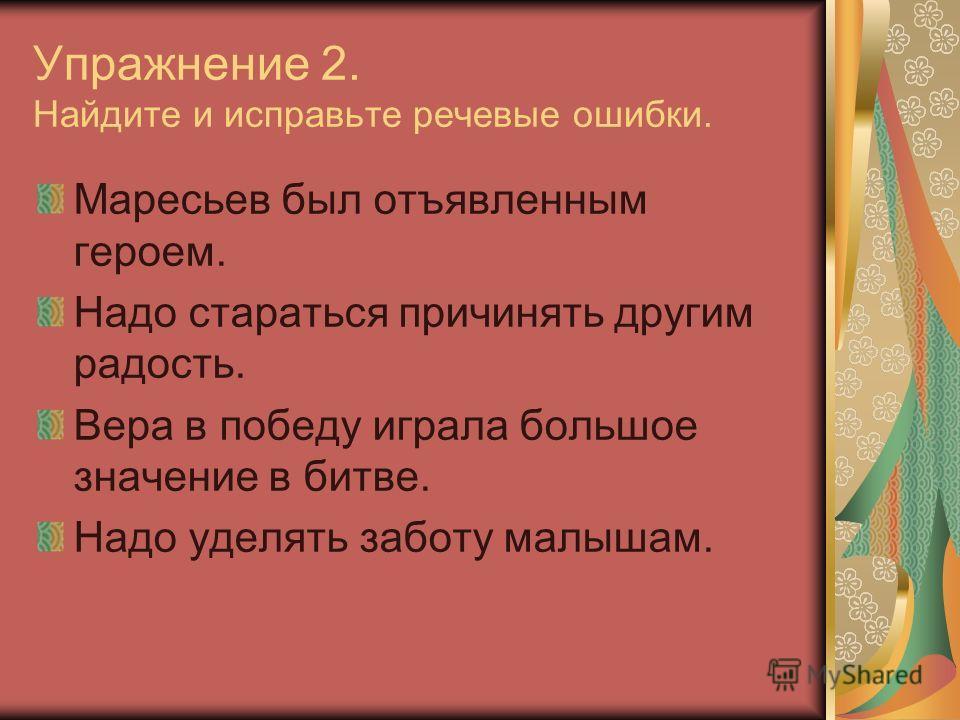 Упражнение 2. Найдите и исправьте речевые ошибки. Маресьев был отъявленным героем. Надо стараться причинять другим радость. Вера в победу играла большое значение в битве. Надо уделять заботу малышам.