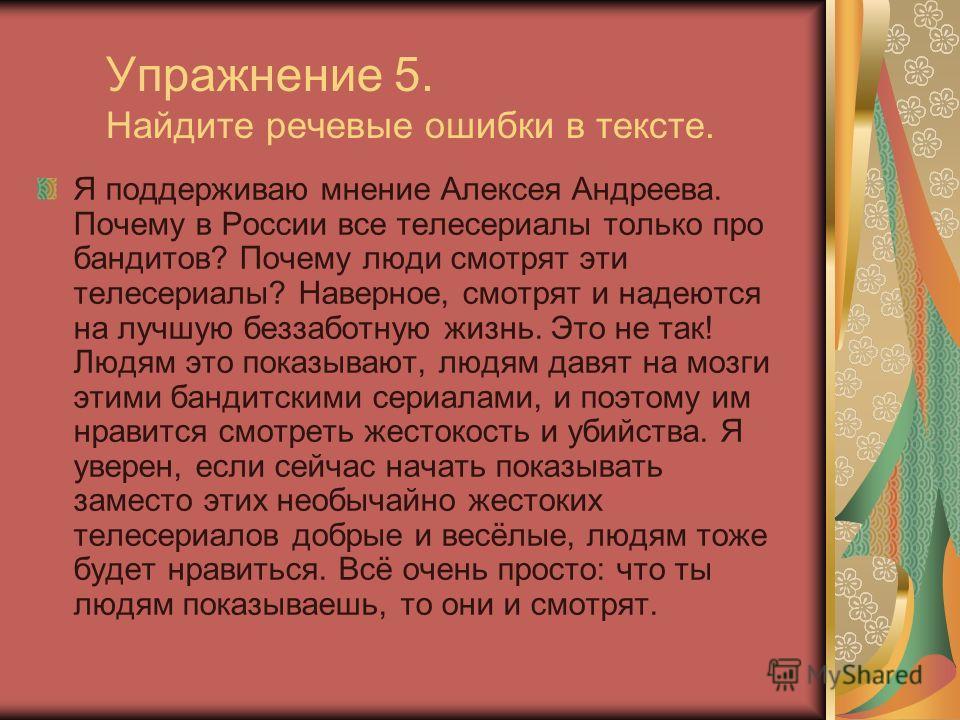 Упражнение 5. Найдите речевые ошибки в тексте. Я поддерживаю мнение Алексея Андреева. Почему в России все телесериалы только про бандитов? Почему люди смотрят эти телесериалы? Наверное, смотрят и надеются на лучшую беззаботную жизнь. Это не так! Людя