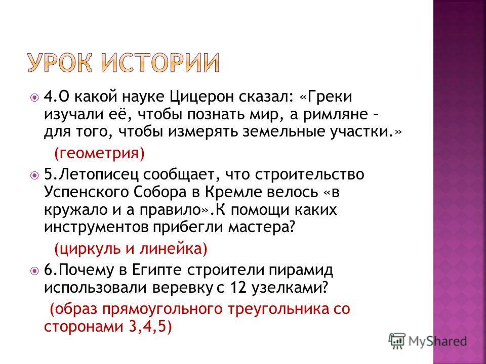 4.О какой науке Цицерон сказал: «Греки изучали её, чтобы познать мир, а римляне – для того, чтобы измерять земельные участки.» (геометрия) 5.Летописец сообщает, что строительство Успенского Собора в Кремле велось «в кружало и а правило».К помощи каки