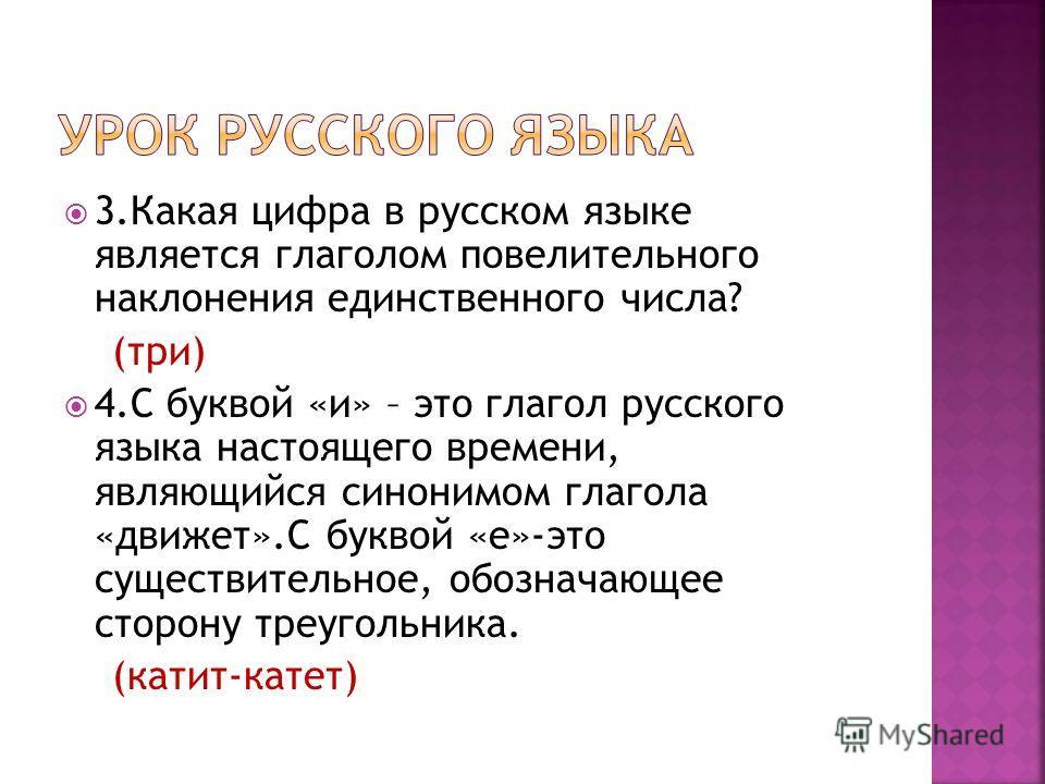 3.Какая цифра в русском языке является глаголом повелительного наклонения единственного числа? (три) 4.С буквой «и» – это глагол русского языка настоящего времени, являющийся синонимом глагола «движет».С буквой «е»-это существительное, обозначающее с