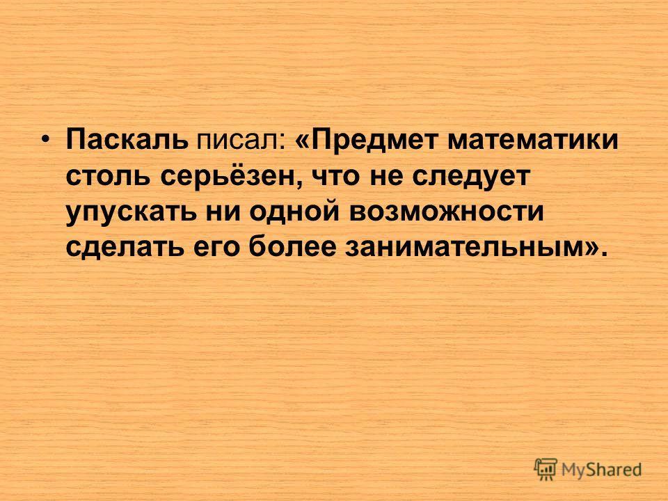 Паскаль писал: «Предмет математики столь серьёзен, что не следует упускать ни одной возможности сделать его более занимательным».
