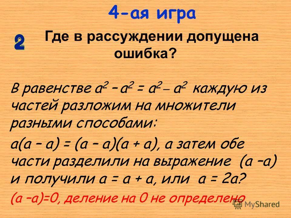 В равенстве а 2 – а 2 = а 2 _ а 2 каждую из частей разложим на множители разными способами: а(а – а) = (а – а)(а + а), а затем обе части разделили на выражение (а –а) и получили а = а + а, или а = 2а? (а –а)=0, деление на 0 не определено Где в рассуж