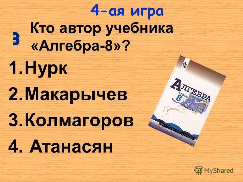 Кто автор учебника «Алгебра-8»? 1.Нурк 2.Макарычев 3.Колмагоров 4. Атанасян 4-ая игра