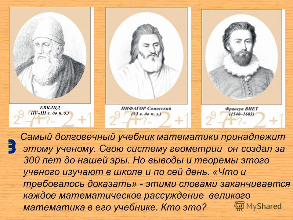 Самый долговечный учебник математики принадлежит этому ученому. Свою систему геометрии он создал за 300 лет до нашей эры. Но выводы и теоремы этого ученого изучают в школе и по сей день. «Что и требовалось доказать» - этими словами заканчивается кажд