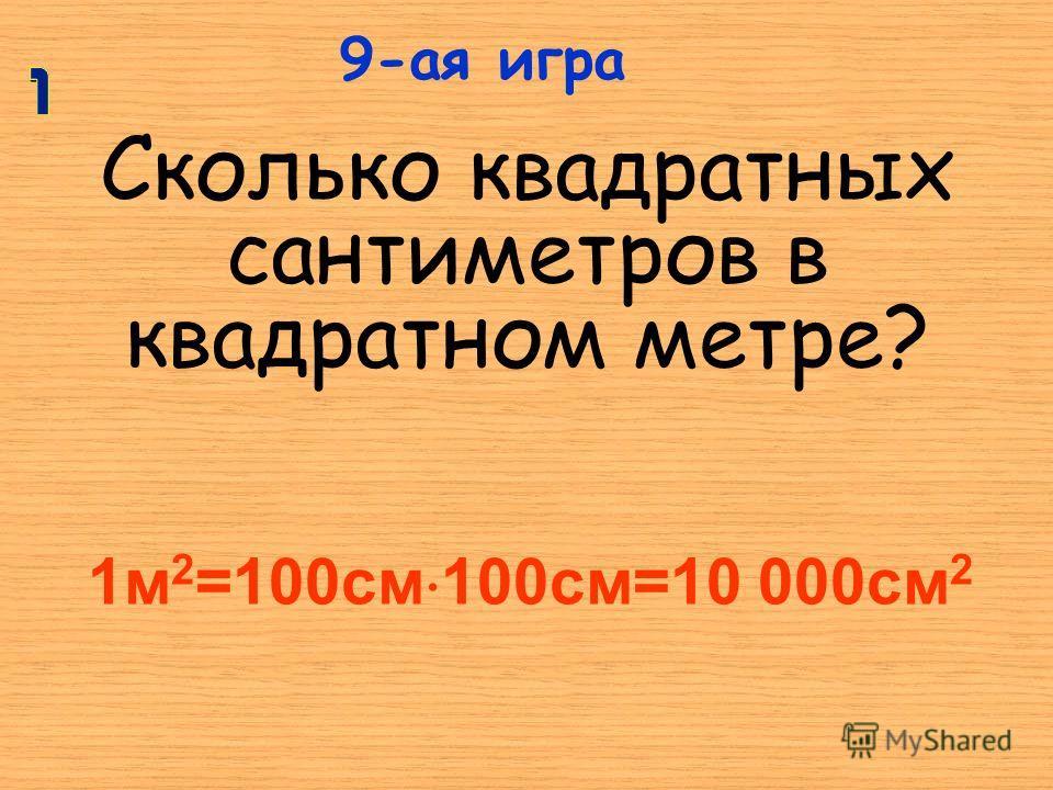 Сколько квадратных сантиметров в квадратном метре? 9-ая игра 1м 2 =100см 100см=10 000см 2