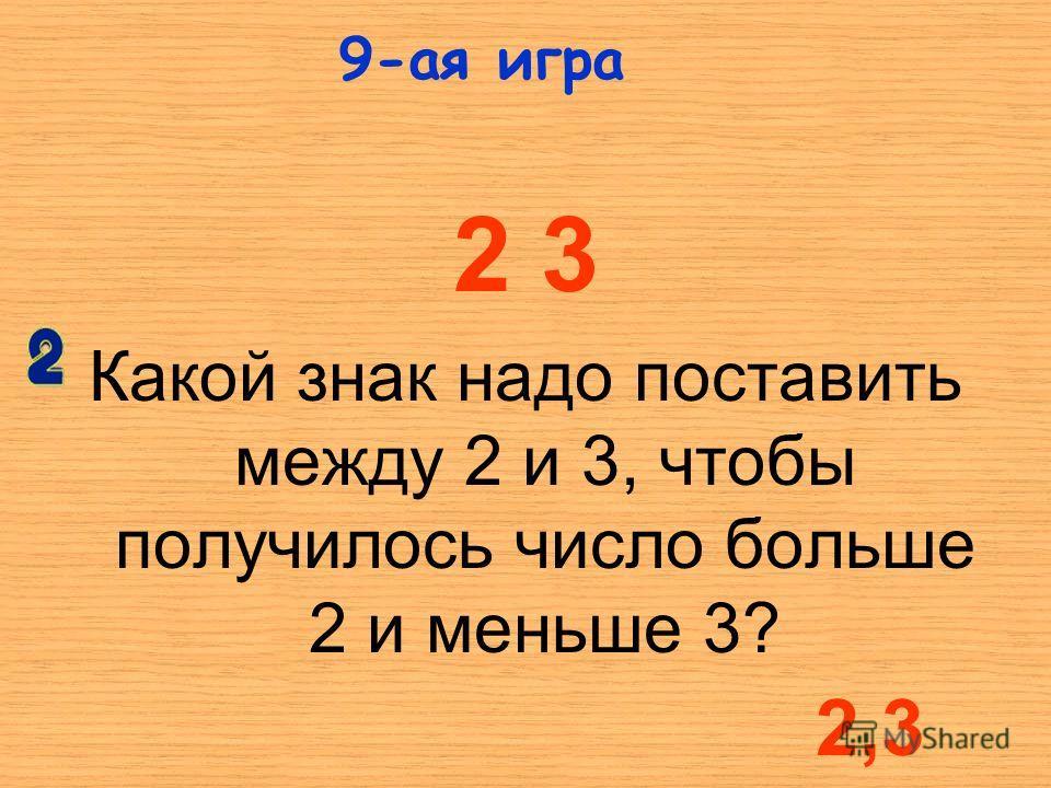 2 3 Какой знак надо поставить между 2 и 3, чтобы получилось число больше 2 и меньше 3? 9-ая игра 2,3