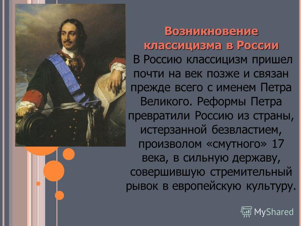 Возникновение классицизма в России Возникновение классицизма в России В Россию классицизм пришел почти на век позже и связан прежде всего с именем Петра Великого. Реформы Петра превратили Россию из страны, истерзанной безвластием, произволом «смутног