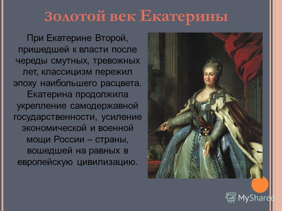 З олотой век Екатерины При Екатерине Второй, пришедшей к власти после череды смутных, тревожных лет, классицизм пережил эпоху наибольшего расцвета. Екатерина продолжила укрепление самодержавной государственности, усиление экономической и военной мощи