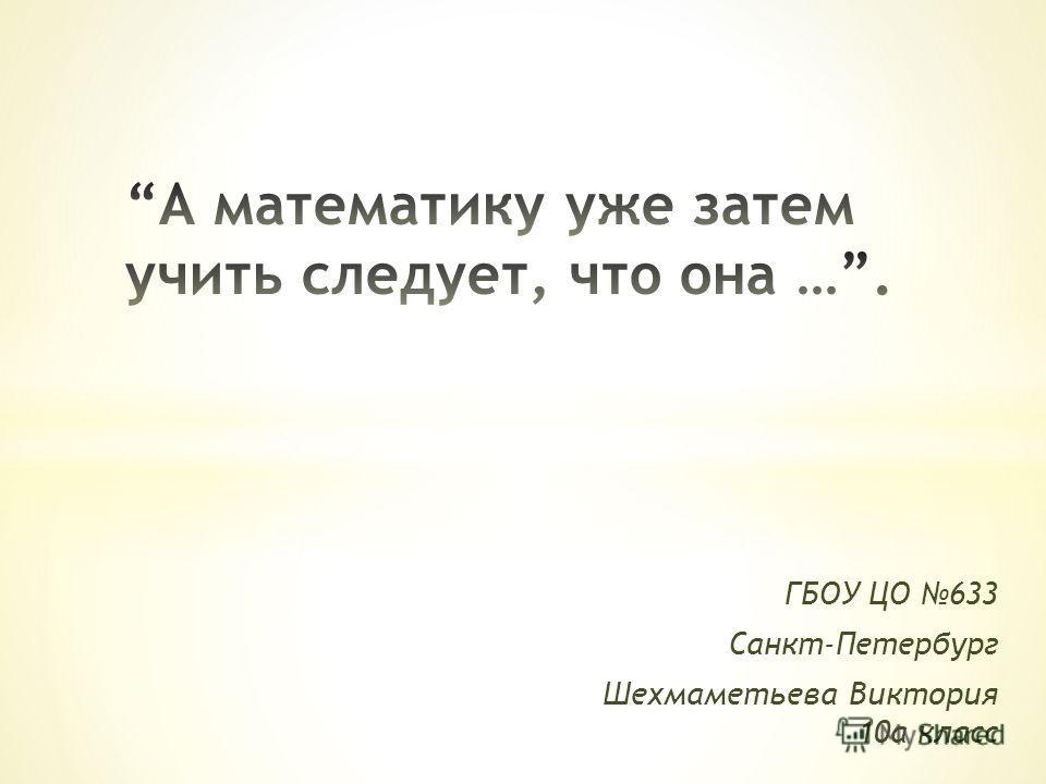 ГБОУ ЦО 633 Санкт-Петербург Шехмаметьева Виктория 10а класс
