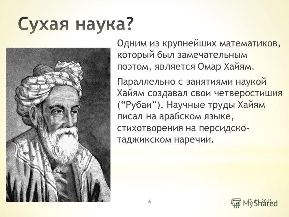 Одним из крупнейших математиков, который был замечательным поэтом, является Омар Хайям. Параллельно с занятиями наукой Хайям создавал свои четверостишия (Рубаи). Научные труды Хайям писал на арабском языке, стихотворения на персидско- таджикском наре