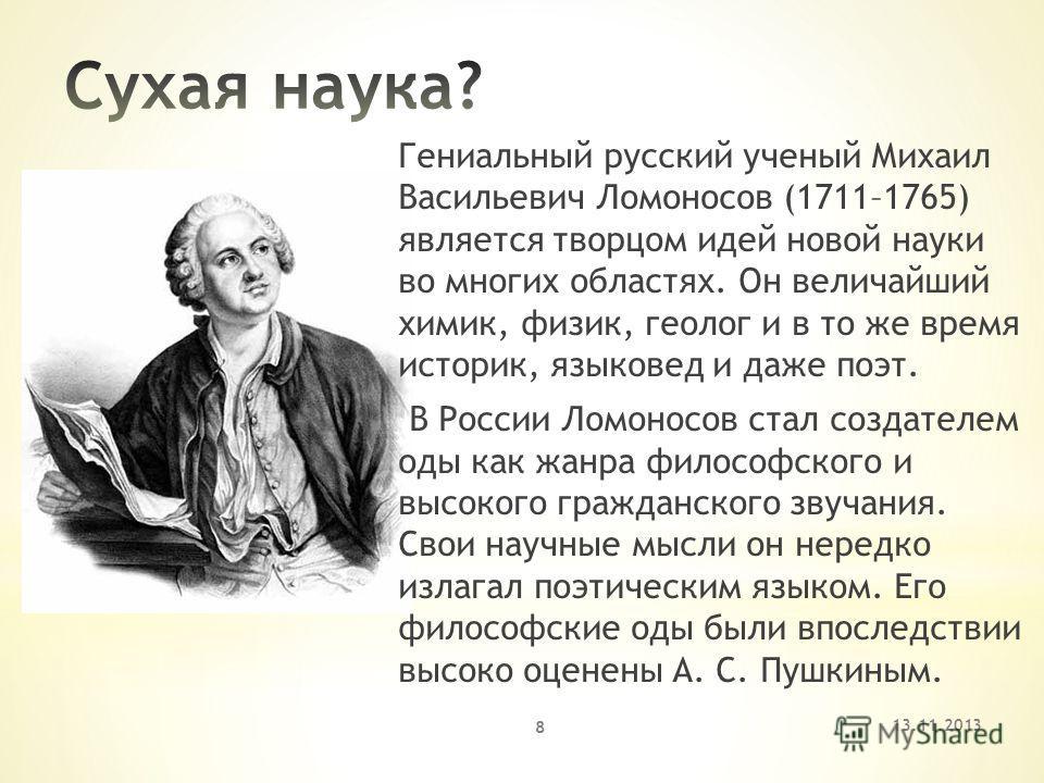 Гениальный русский ученый Михаил Васильевич Ломоносов (1711–1765) является творцом идей новой науки во многих областях. Он величайший химик, физик, геолог и в то же время историк, языковед и даже поэт. В России Ломоносов стал создателем оды как жанра