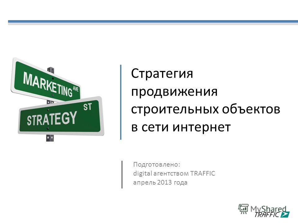 Стратегия продвижения строительных объектов в сети интернет Подготовлено: digital агентством TRAFFIC апрель 2013 года