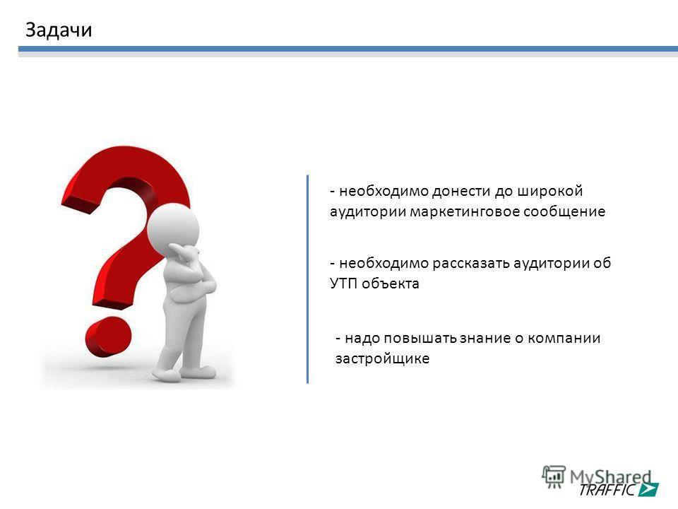 Задачи - необходимо донести до широкой аудитории маркетинговое сообщение - необходимо рассказать аудитории об УТП объекта - надо повышать знание о компании застройщике