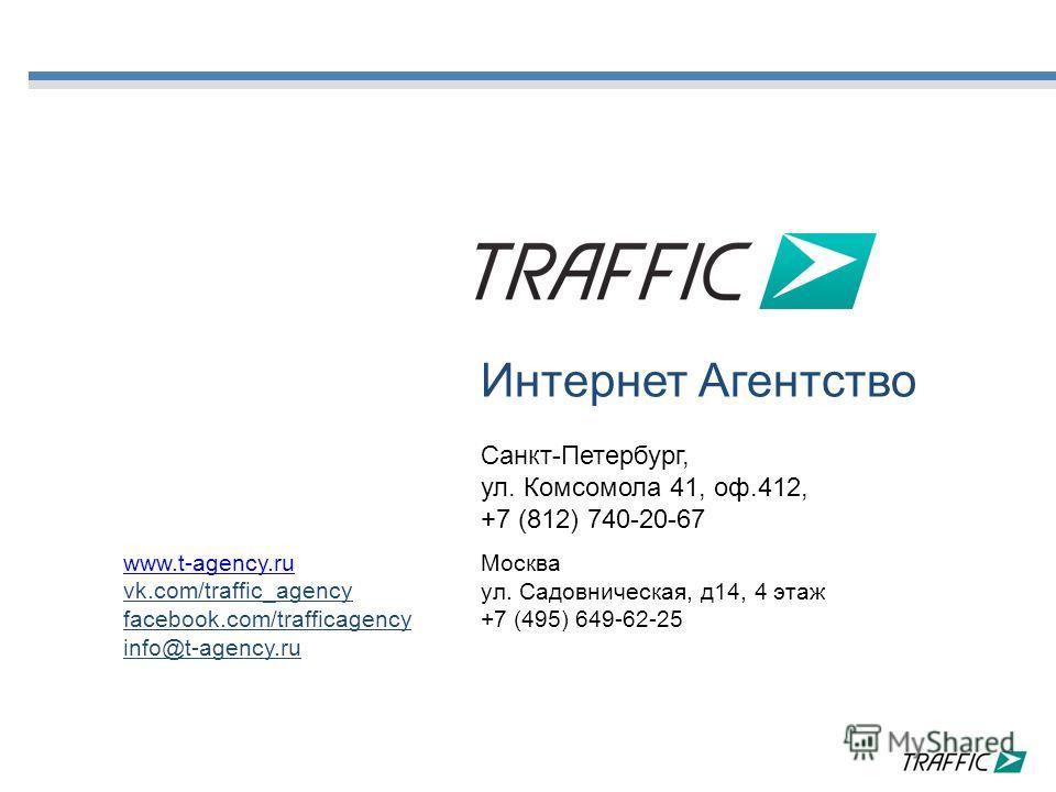 www.t-agency.ru vk.com/traffic_agency facebook.com/trafficagency info@t-agency.ru Интернет Агентство Санкт-Петербург, ул. Комсомола 41, оф.412, +7 (812) 740-20-67 Москва ул. Садовническая, д14, 4 этаж +7 (495) 649-62-25
