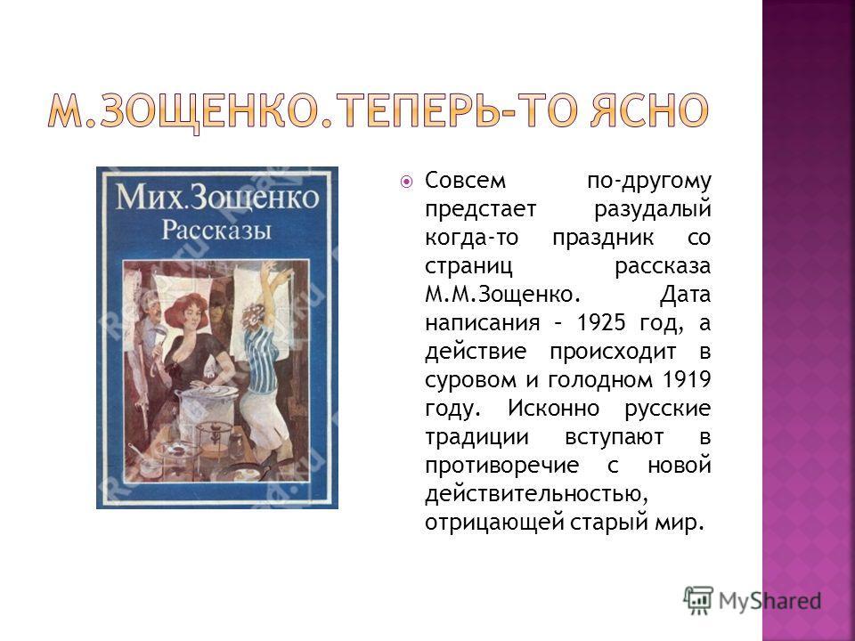Совсем по-другому предстает разудалый когда-то праздник со страниц рассказа М.М.Зощенко. Дата написания – 1925 год, а действие происходит в суровом и голодном 1919 году. Исконно русские традиции вступают в противоречие с новой действительностью, отри