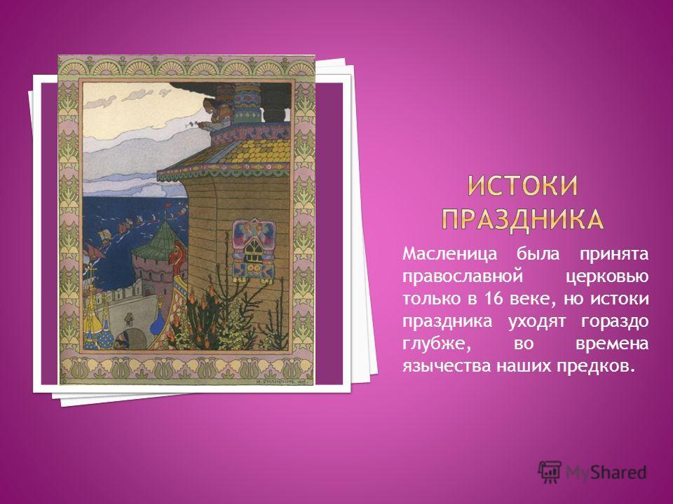 Масленица была принята православной церковью только в 16 веке, но истоки праздника уходят гораздо глубже, во времена язычества наших предков.