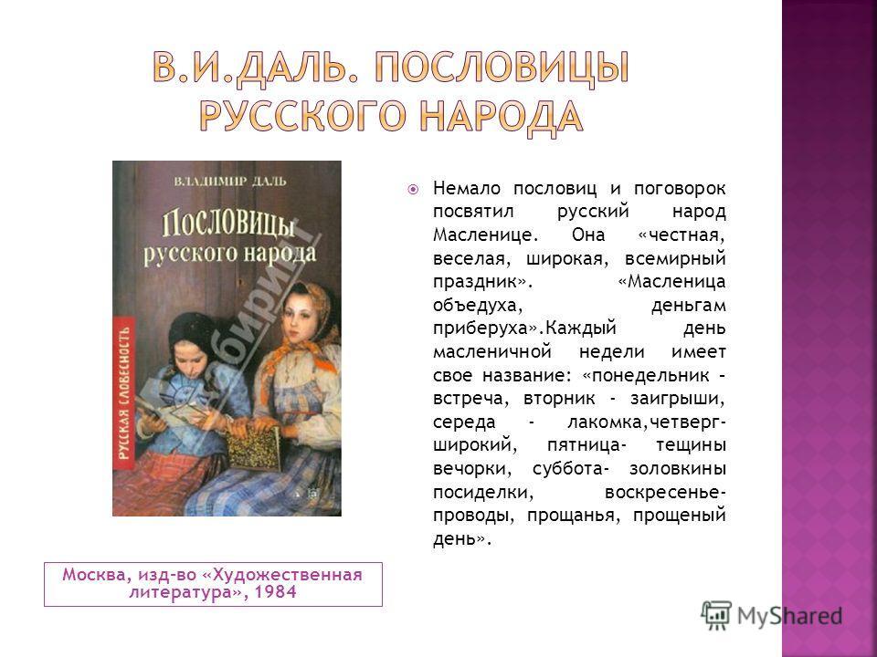 Москва, изд-во «Художественная литература», 1984 Немало пословиц и поговорок посвятил русский народ Масленице. Она «честная, веселая, широкая, всемирный праздник». «Масленица объедуха, деньгам приберуха».Каждый день масленичной недели имеет свое назв