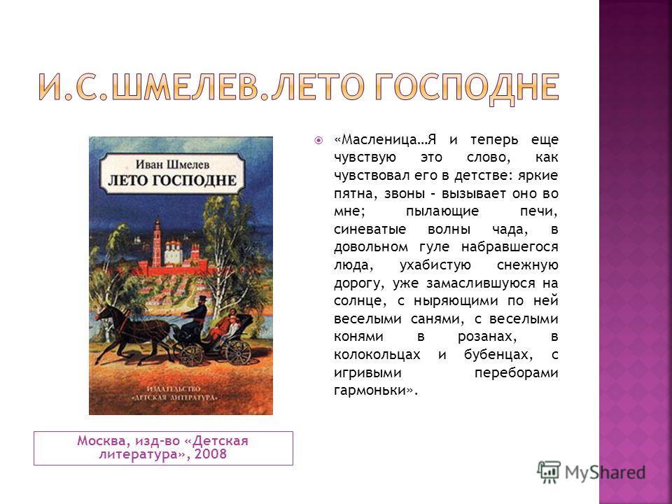 Москва, изд-во «Детская литература», 2008 «Масленица…Я и теперь еще чувствую это слово, как чувствовал его в детстве: яркие пятна, звоны – вызывает оно во мне; пылающие печи, синеватые волны чада, в довольном гуле набравшегося люда, ухабистую снежную