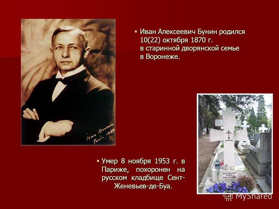 Иван Алексеевич Бунин родился 10(22) октября 1870 г. в старинной дворянской семье в Воронеже. Иван Алексеевич Бунин родился 10(22) октября 1870 г. в старинной дворянской семье в Воронеже. Умер 8 ноября 1953 г. в Париже, похоронен на русском кладбище
